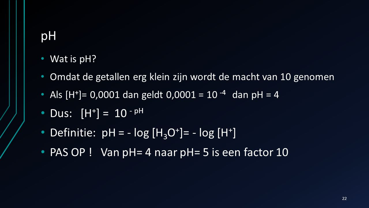 pH Dus: [H+] = 10 - pH Definitie: pH = - log [H3O+]= - log [H+]